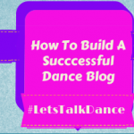 #LetsTalkDance Tweetchat Recap: How To Build A Successful Dance Blog